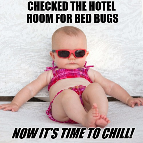 Baby Chill Relax Vacation | CHECKED THE HOTEL ROOM FOR BED BUGS NOW IT'S TIME TO CHILL! | image tagged in baby chill relax vacation | made w/ Imgflip meme maker