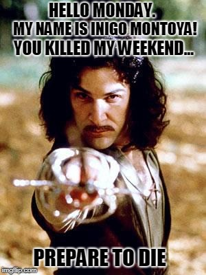 Inigo Montoya | HELLO MONDAY. PREPARE TO DIE MY NAME IS INIGO MONTOYA! YOU KILLED MY WEEKEND... | image tagged in inigo montoya,monday,die,work,weekend | made w/ Imgflip meme maker