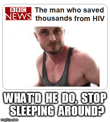 The Man Who Saved Thousands From AIDS | WHAT'D  HE  DO,  STOP  SLEEPING  AROUND? | image tagged in aids | made w/ Imgflip meme maker