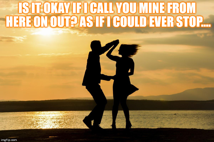 DMB Here On Out | IS IT OKAY IF I CALL YOU MINE FROM HERE ON OUT? AS IF I COULD EVER STOP…. | image tagged in dmb,dave matthews band,dancing,beach,ocean,sunset | made w/ Imgflip meme maker