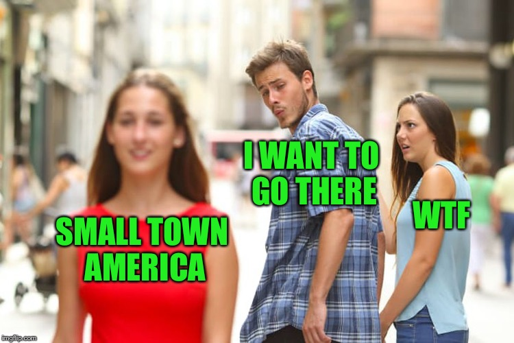 Small town America | SMALL TOWN AMERICA I WANT TO GO THERE WTF | image tagged in memes,distracted boyfriend,america,faith family country,small town values,come on over | made w/ Imgflip meme maker