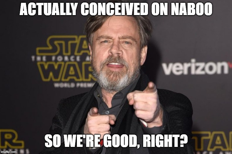 ACTUALLY CONCEIVED ON NABOO SO WE'RE GOOD, RIGHT? | made w/ Imgflip meme maker