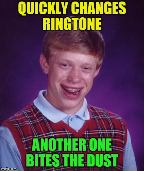 Bad Luck Brian Meme | QUICKLY CHANGES RINGTONE ANOTHER ONE BITES THE DUST | image tagged in memes,bad luck brian | made w/ Imgflip meme maker