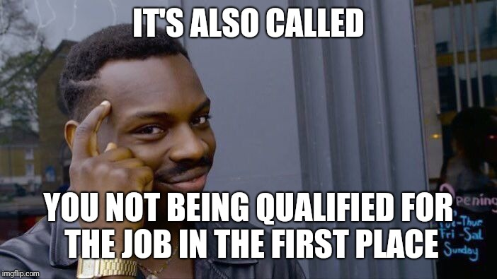 Roll Safe Think About It Meme | IT'S ALSO CALLED YOU NOT BEING QUALIFIED FOR THE JOB IN THE FIRST PLACE | image tagged in memes,roll safe think about it | made w/ Imgflip meme maker