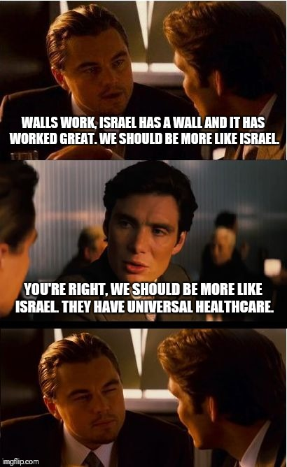 You wanna be more like Israel right? | WALLS WORK, ISRAEL HAS A WALL AND IT HAS WORKED GREAT. WE SHOULD BE MORE LIKE ISRAEL. YOU'RE RIGHT, WE SHOULD BE MORE LIKE ISRAEL. THEY HAVE | image tagged in memes,inception | made w/ Imgflip meme maker