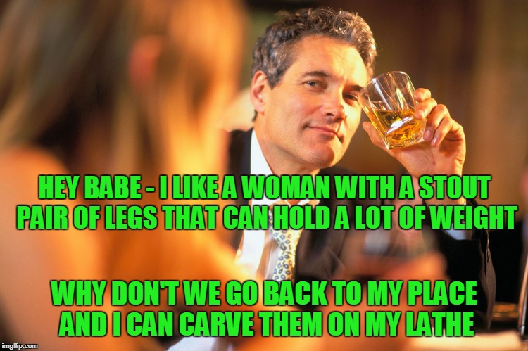 HEY BABE - I LIKE A WOMAN WITH A STOUT PAIR OF LEGS THAT CAN HOLD A LOT OF WEIGHT WHY DON'T WE GO BACK TO MY PLACE AND I CAN CARVE THEM ON M | made w/ Imgflip meme maker