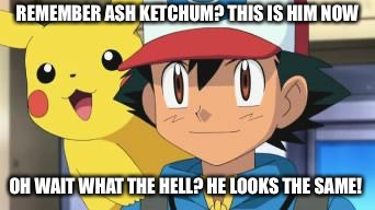 Ash ketchum | REMEMBER ASH KETCHUM? THIS IS HIM NOW OH WAIT WHAT THE HELL? HE LOOKS THE SAME! | image tagged in ash ketchum | made w/ Imgflip meme maker