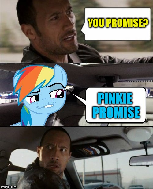 The Rock Driving MLP | YOU PROMISE? PINKIE PROMISE | image tagged in the rock driving mlp | made w/ Imgflip meme maker