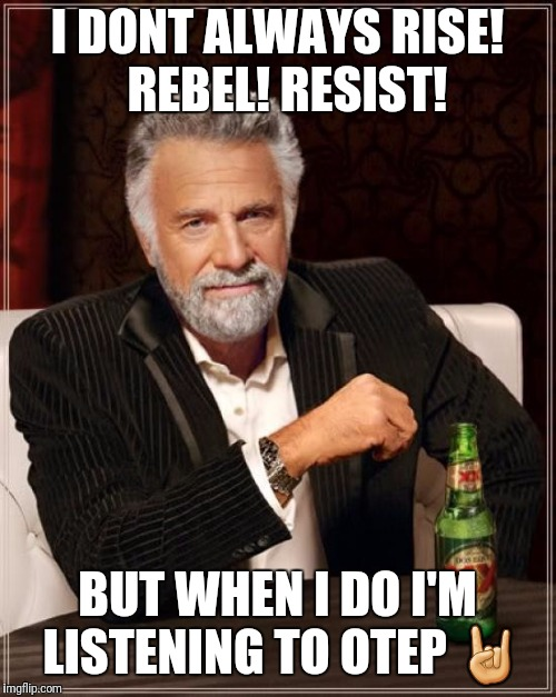 The Most Interesting Man In The World Meme | I DONT ALWAYS RISE!  REBEL! RESIST! BUT WHEN I DO I'M LISTENING TO OTEP  | image tagged in memes,the most interesting man in the world | made w/ Imgflip meme maker