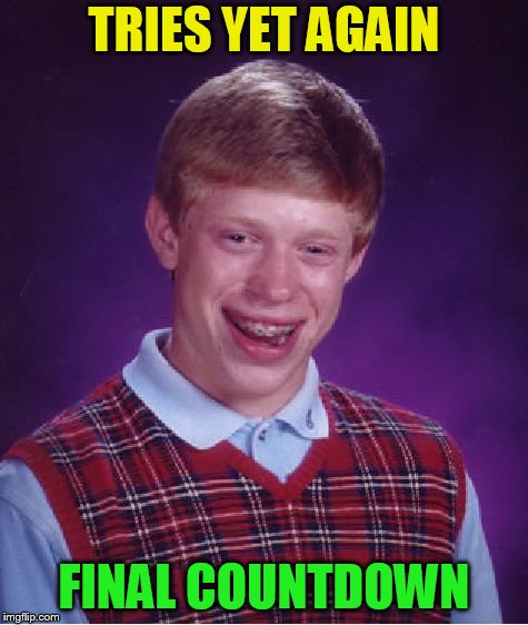Bad Luck Brian Meme | TRIES YET AGAIN FINAL COUNTDOWN | image tagged in memes,bad luck brian | made w/ Imgflip meme maker