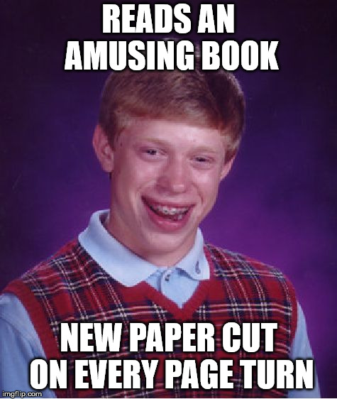 Bad Luck Brian Meme | READS AN AMUSING BOOK NEW PAPER CUT ON EVERY PAGE TURN | image tagged in memes,bad luck brian | made w/ Imgflip meme maker