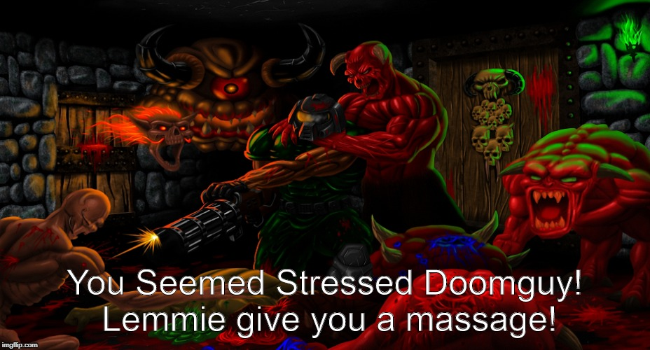 Brutal Massage!  | You Seemed Stressed Doomguy! Lemmie give you a massage! | image tagged in brutal doom,doom,doomguy,rip and tear,doom memes,massage | made w/ Imgflip meme maker