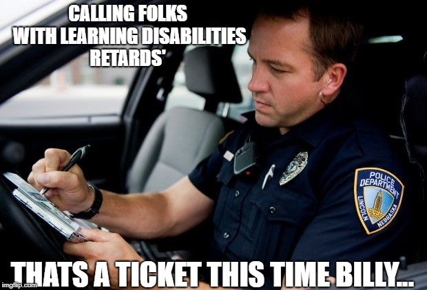 CALLING FOLKS WITH LEARNING DISABILITIES RETARDS' THATS A TICKET THIS TIME BILLY... | made w/ Imgflip meme maker