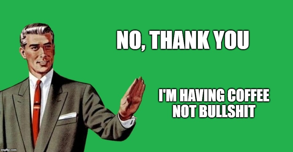 NO, THANK YOU I'M HAVING COFFEE NOT BULLSHIT | image tagged in no thanks,coffee,fabulous,bullshit,its not going to happen,that would be great | made w/ Imgflip meme maker