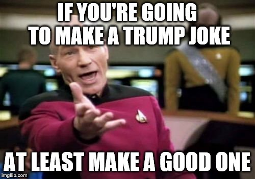 Picard Wtf Meme | IF YOU'RE GOING TO MAKE A TRUMP JOKE AT LEAST MAKE A GOOD ONE | image tagged in memes,picard wtf | made w/ Imgflip meme maker
