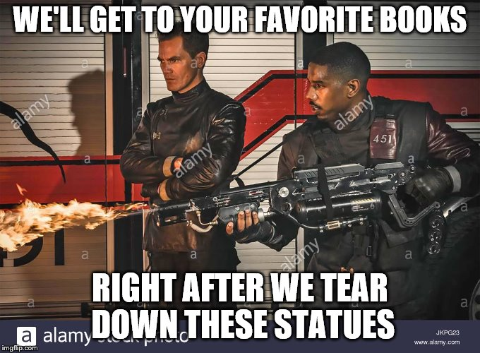 WE'LL GET TO YOUR FAVORITE BOOKS RIGHT AFTER WE TEAR DOWN THESE STATUES | made w/ Imgflip meme maker