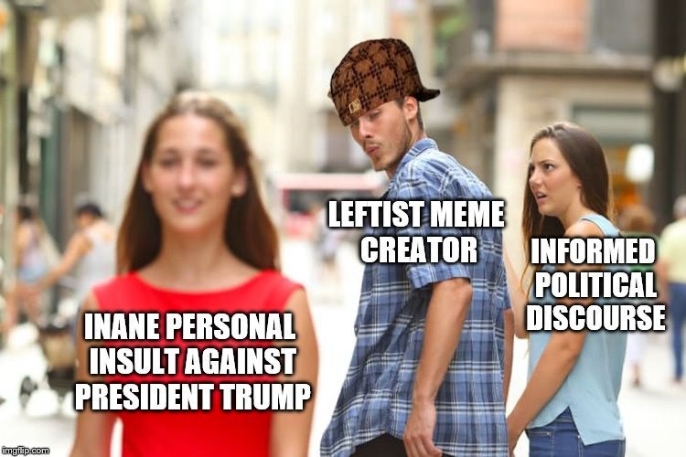Distracted Boyfriend Meme | INANE PERSONAL INSULT AGAINST PRESIDENT TRUMP LEFTIST MEME CREATOR INFORMED POLITICAL DISCOURSE | image tagged in memes,distracted boyfriend,scumbag | made w/ Imgflip meme maker