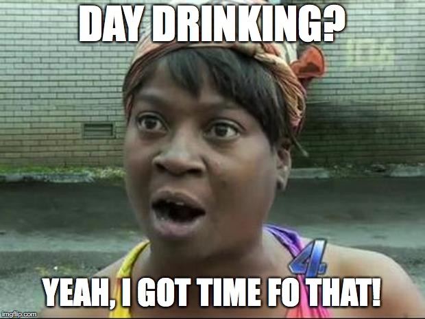 Ain't Nobody Got Time for That | DAY DRINKING? YEAH, I GOT TIME FO THAT! | image tagged in ain't nobody got time for that | made w/ Imgflip meme maker