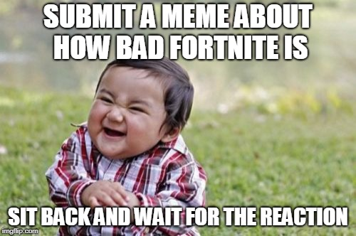 Fortnite Failures | SUBMIT A MEME ABOUT HOW BAD FORTNITE IS SIT BACK AND WAIT FOR THE REACTION | image tagged in memes,evil toddler,gaming,fortnite,funny | made w/ Imgflip meme maker