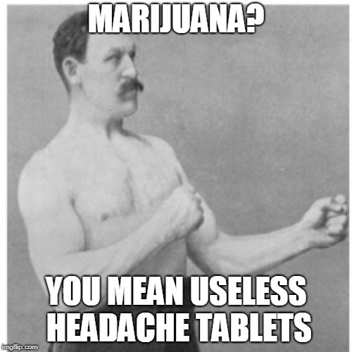 Marijuana = Useless Headache Tablets | MARIJUANA? YOU MEAN USELESS HEADACHE TABLETS | image tagged in memes,overly manly man,funny,peter griffin news,marijuana,drugs | made w/ Imgflip meme maker