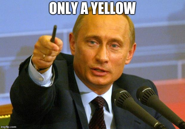 Good Guy Putin | ONLY A YELLOW | image tagged in memes,good guy putin | made w/ Imgflip meme maker