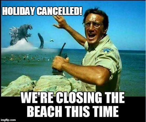Holiday Cancelled | HOLIDAY CANCELLED! | image tagged in jaws,godzilla,4th of july,funny,holidays | made w/ Imgflip meme maker