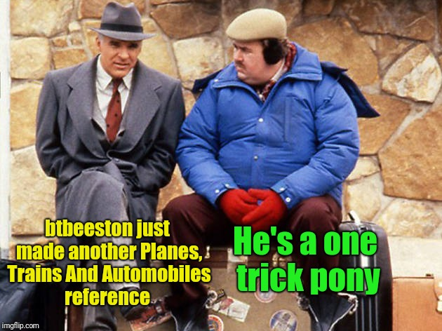 btbeeston just made another Planes, Trains And Automobiles reference He's a one trick pony | made w/ Imgflip meme maker