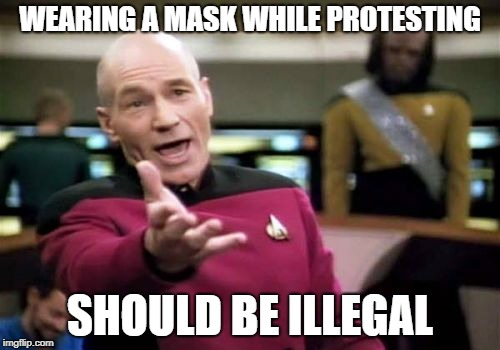Picard Wtf |  WEARING A MASK WHILE PROTESTING; SHOULD BE ILLEGAL | image tagged in memes,picard wtf | made w/ Imgflip meme maker