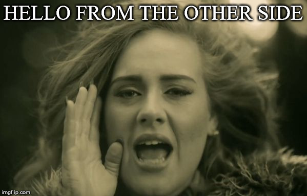 adele hello | HELLO FROM THE OTHER SIDE | image tagged in adele hello | made w/ Imgflip meme maker
