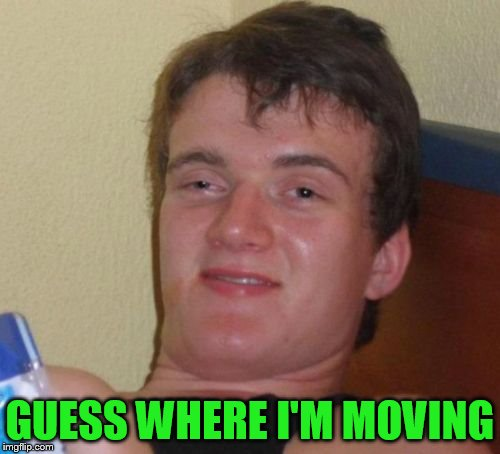 10 Guy Meme | GUESS WHERE I'M MOVING | image tagged in memes,10 guy | made w/ Imgflip meme maker