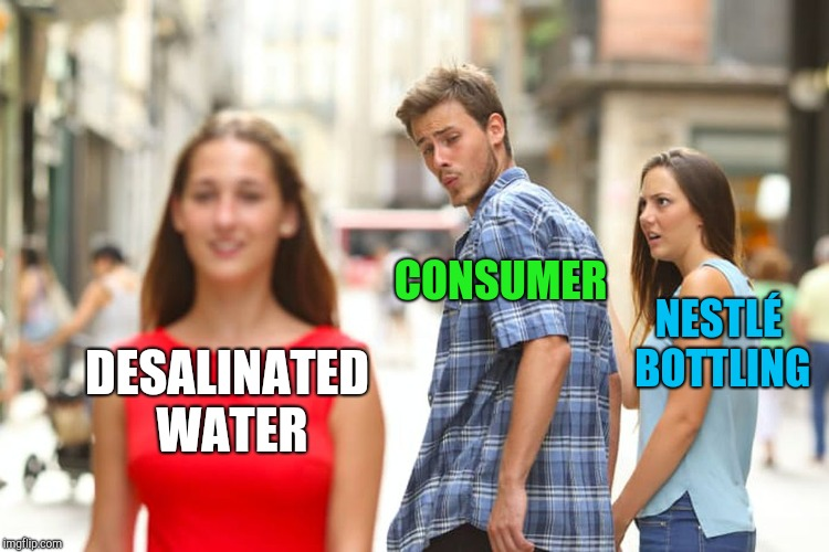 Distracted Boyfriend Meme | DESALINATED WATER CONSUMER NESTLÉ BOTTLING | image tagged in memes,distracted boyfriend | made w/ Imgflip meme maker