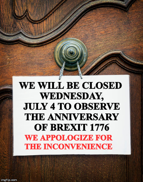 A lot of businesses closed tomorrow | WE WILL BE CLOSED WEDNESDAY, JULY 4 TO OBSERVE THE ANNIVERSARY OF BREXIT 1776 WE APPOLOGIZE FOR THE INCONVENIENCE | image tagged in brexit,indepenence day,1776 | made w/ Imgflip meme maker