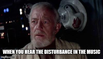 Disturbance in the force | WHEN YOU HEAR THE DISTURBANCE IN THE MUSIC | image tagged in disturbance in the force | made w/ Imgflip meme maker