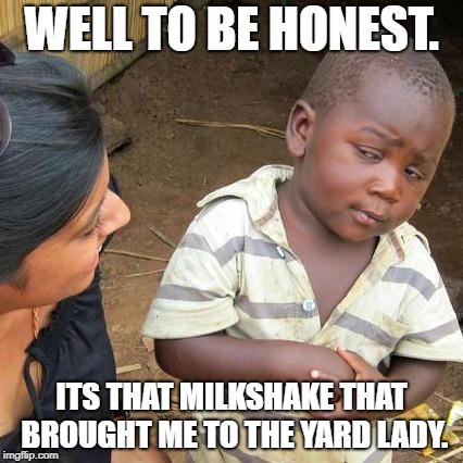 Third World Skeptical Kid Meme | WELL TO BE HONEST. ITS THAT MILKSHAKE THAT BROUGHT ME TO THE YARD LADY. | image tagged in memes,third world skeptical kid | made w/ Imgflip meme maker