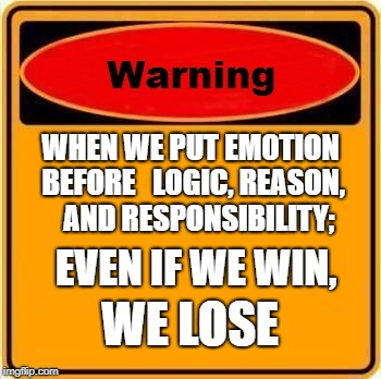 Warning Sign Meme | WHEN WE PUT EMOTION BEFORE   LOGIC, REASON,   AND RESPONSIBILITY; EVEN IF WE WIN, WE LOSE | image tagged in memes,warning sign | made w/ Imgflip meme maker