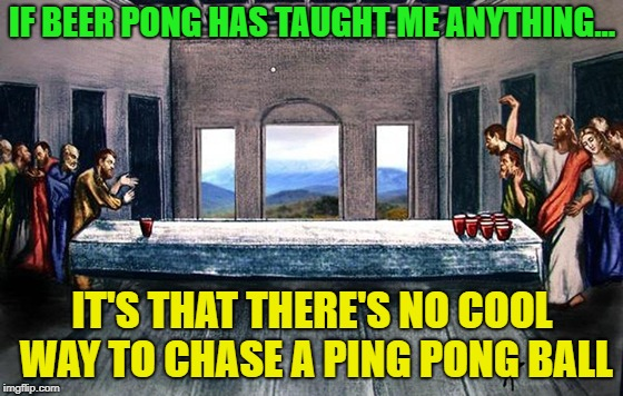Oh My.  | IF BEER PONG HAS TAUGHT ME ANYTHING... IT'S THAT THERE'S NO COOL WAY TO CHASE A PING PONG BALL | image tagged in jesus beer pong,memes,funny,chase,goofy | made w/ Imgflip meme maker