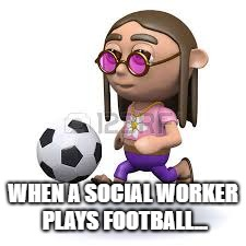 Social work football | WHEN A SOCIAL WORKER PLAYS FOOTBALL... | image tagged in memes | made w/ Imgflip meme maker
