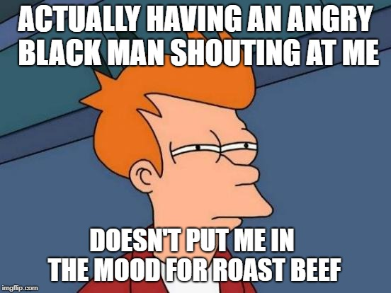 Futurama Fry Meme | ACTUALLY HAVING AN ANGRY BLACK MAN SHOUTING AT ME DOESN'T PUT ME IN THE MOOD FOR ROAST BEEF | image tagged in memes,futurama fry | made w/ Imgflip meme maker