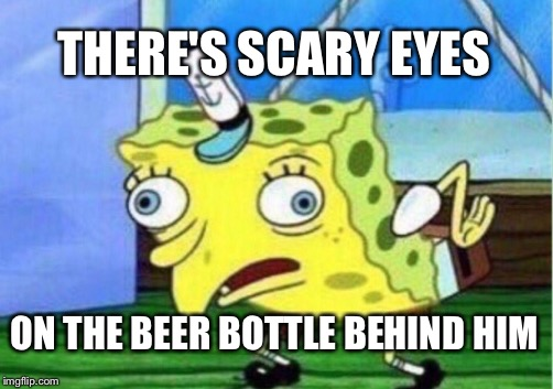 Mocking Spongebob Meme | THERE'S SCARY EYES ON THE BEER BOTTLE BEHIND HIM | image tagged in memes,mocking spongebob | made w/ Imgflip meme maker