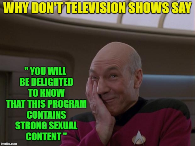 "Just saying........... | WHY DON'T TELEVISION SHOWS SAY "" YOU WILL BE DELIGHTED TO KNOW THAT THIS PROGRAM CONTAINS STRONG SEXUAL CONTENT "" 