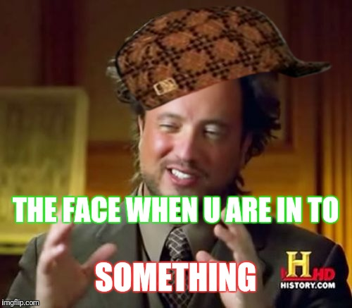 Ancient Aliens Meme | THE FACE WHEN U ARE IN TO SOMETHING | image tagged in memes,ancient aliens,scumbag | made w/ Imgflip meme maker