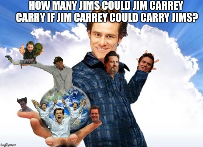 Carry on | HOW MANY JIMS COULD JIM CARREY CARRY IF JIM CARREY COULD CARRY JIMS? | image tagged in jim carrey carreys mtr602,the precarious one,carry me back to ol virginia skip,meme | made w/ Imgflip meme maker