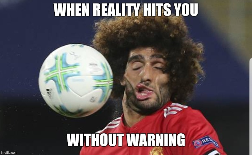 WHAT, NO WARNING?? | WHEN REALITY HITS YOU WITHOUT WARNING | image tagged in lol,funny,soccer,worldcup,reality,warning | made w/ Imgflip meme maker