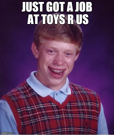 Bad Luck Brian Meme | JUST GOT A JOB AT TOYS R US | image tagged in memes,bad luck brian | made w/ Imgflip meme maker