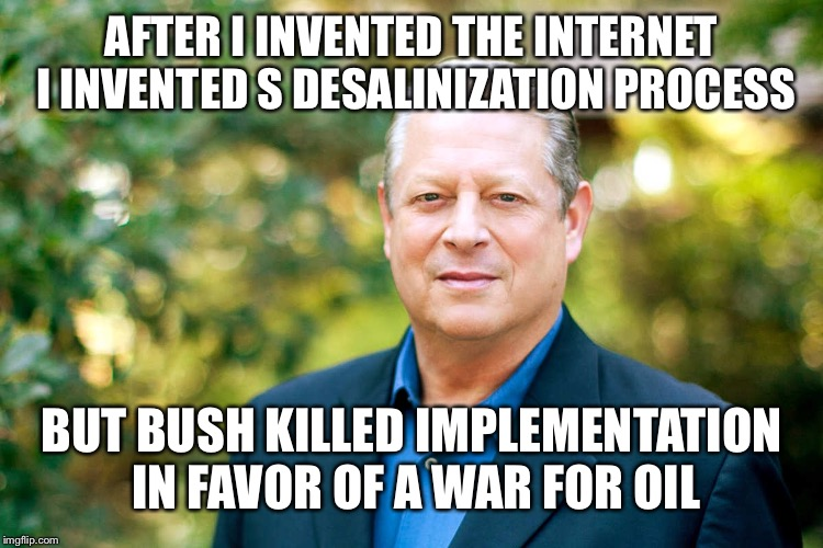 AFTER I INVENTED THE INTERNET I INVENTED S DESALINIZATION PROCESS BUT BUSH KILLED IMPLEMENTATION IN FAVOR OF A WAR FOR OIL | made w/ Imgflip meme maker