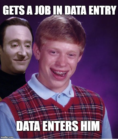 Data Entry Level | GETS A JOB IN DATA ENTRY DATA ENTERS HIM | image tagged in funny memes,bad luck brian,startrek,star trek data | made w/ Imgflip meme maker