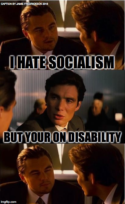 Inception Meme | I HATE SOCIALISM BUT YOUR ON DISABILITY CAPTION BY JAMIE FREDRICKSON 2018 | image tagged in memes,inception | made w/ Imgflip meme maker