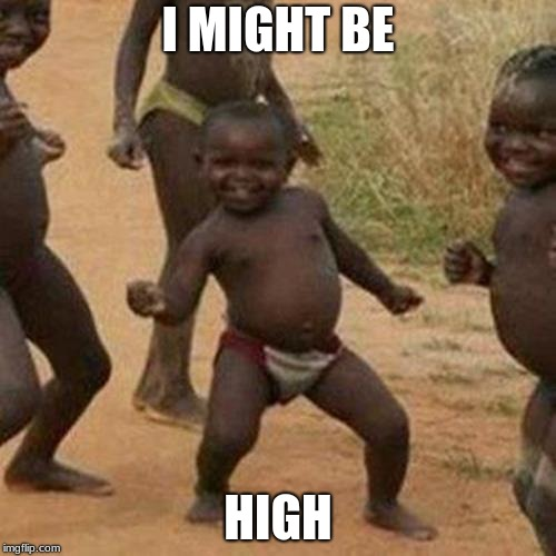 Third World Success Kid Meme | I MIGHT BE HIGH | image tagged in memes,third world success kid | made w/ Imgflip meme maker