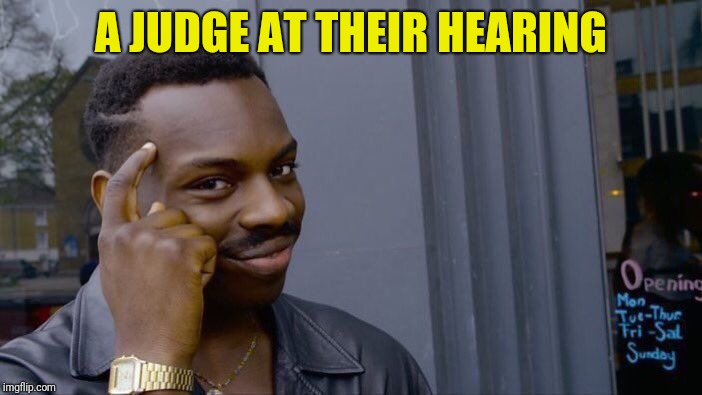 Roll Safe Think About It Meme | A JUDGE AT THEIR HEARING | image tagged in memes,roll safe think about it | made w/ Imgflip meme maker