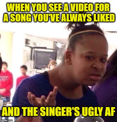 Not what I expected | WHEN YOU SEE A VIDEO FOR A SONG YOU'VE ALWAYS LIKED AND THE SINGER'S UGLY AF | image tagged in funny memes,black girl wat,music video,youtube | made w/ Imgflip meme maker